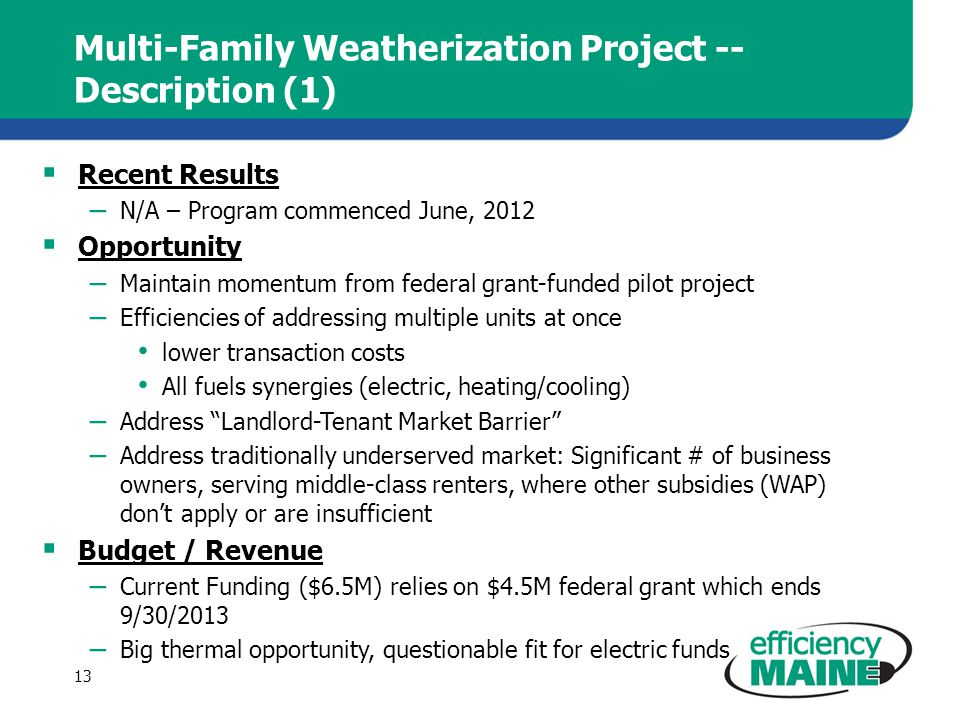 Multi-Family Weatherization Project -- Description (1) Recent Results – N/A – Program commenced June, 2012 Opportunity – Maintain momentum from federal grant-funded pilot project – Efficiencies of addressing multiple units at once lower transaction costs All fuels synergies (electric, heating/cooling) – Address Landlord-Tenant Market Barrier – Address traditionally underserved market: Significant # of business owners, serving middle-class renters, where other subsidies (WAP) dont apply or are insufficient Budget / Revenue – Current Funding ($6.5M) relies on $4.5M federal grant which ends 9/30/2013 – Big thermal opportunity, questionable fit for electric funds 13