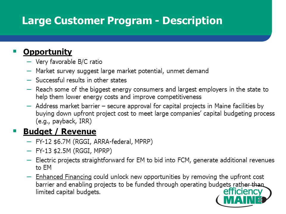 Large Customer Program - Description Opportunity – Very favorable B/C ratio – Market survey suggest large market potential, unmet demand – Successful results in other states – Reach some of the biggest energy consumers and largest employers in the state to help them lower energy costs and improve competitiveness – Address market barrier – secure approval for capital projects in Maine facilities by buying down upfront project cost to meet large companies capital budgeting process (e.g., payback, IRR) Budget / Revenue – FY-12 $6.7M (RGGI, ARRA-federal, MPRP) – FY-13 $2.5M (RGGI, MPRP) – Electric projects straightforward for EM to bid into FCM, generate additional revenues to EM – Enhanced Financing could unlock new opportunities by removing the upfront cost barrier and enabling projects to be funded through operating budgets rather than limited capital budgets.