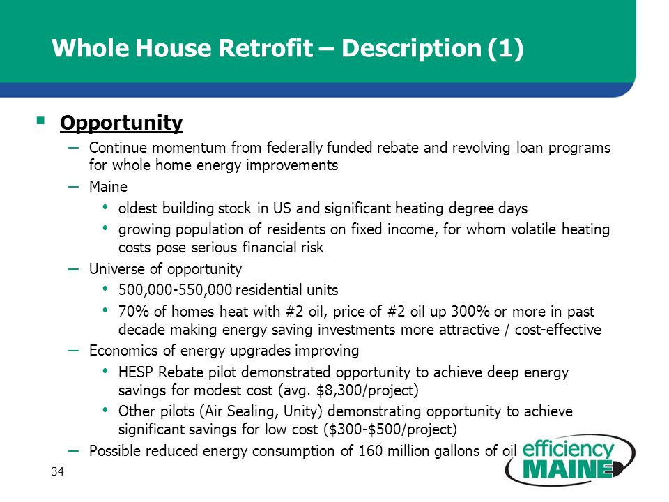 Whole House Retrofit – Description (1) Opportunity – Continue momentum from federally funded rebate and revolving loan programs for whole home energy improvements – Maine oldest building stock in US and significant heating degree days growing population of residents on fixed income, for whom volatile heating costs pose serious financial risk – Universe of opportunity 500,000-550,000 residential units 70% of homes heat with #2 oil, price of #2 oil up 300% or more in past decade making energy saving investments more attractive / cost-effective – Economics of energy upgrades improving HESP Rebate pilot demonstrated opportunity to achieve deep energy savings for modest cost (avg.