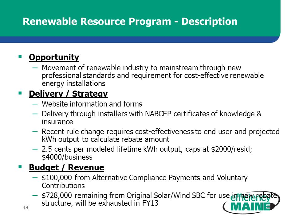 Renewable Resource Program - Description Opportunity – Movement of renewable industry to mainstream through new professional standards and requirement for cost-effective renewable energy installations Delivery / Strategy – Website information and forms – Delivery through installers with NABCEP certificates of knowledge & insurance – Recent rule change requires cost-effectiveness to end user and projected kWh output to calculate rebate amount – 2.5 cents per modeled lifetime kWh output, caps at $2000/resid; $4000/business Budget / Revenue – $100,000 from Alternative Compliance Payments and Voluntary Contributions – $728,000 remaining from Original Solar/Wind SBC for use in new rebate structure, will be exhausted in FY13 48