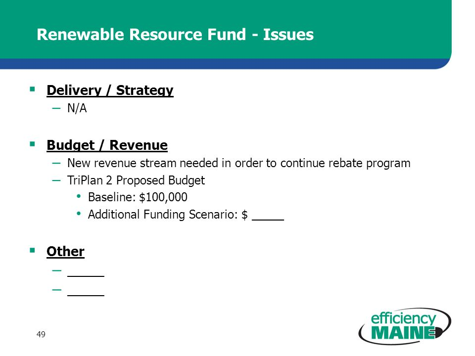 Renewable Resource Fund - Issues Delivery / Strategy – N/A Budget / Revenue – New revenue stream needed in order to continue rebate program – TriPlan 2 Proposed Budget Baseline: $100,000 Additional Funding Scenario: $ _____ Other – _____ 49