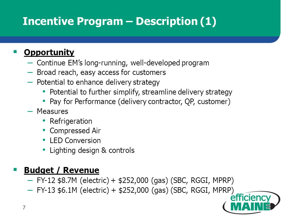 Incentive Program – Description (1) Opportunity – Continue EMs long-running, well-developed program – Broad reach, easy access for customers – Potential to enhance delivery strategy Potential to further simplify, streamline delivery strategy Pay for Performance (delivery contractor, QP, customer) – Measures Refrigeration Compressed Air LED Conversion Lighting design & controls Budget / Revenue – FY-12 $8.7M (electric) + $252,000 (gas) (SBC, RGGI, MPRP) – FY-13 $6.1M (electric) + $252,000 (gas) (SBC, RGGI, MPRP) 7