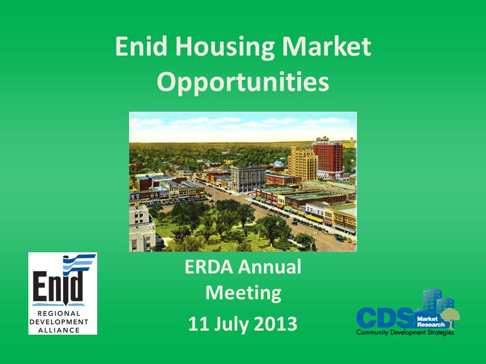 Enid Housing Market Potential ERDA Annual Meeting 11 July 2013 Market Opportunities - Rental Continued strong base demand for rentals, due to job growth, income levels, price of new housing – Especially affordable and mid-price rentals (<$850) Limited supply, has not responded to demand Single family rental market harder to quantify but definitely very tight – Reports of doubling up