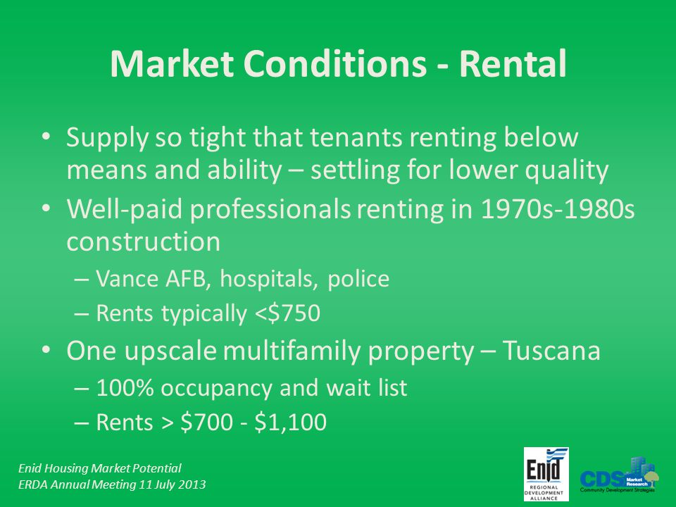 Enid Housing Market Potential ERDA Annual Meeting 11 July 2013 Market Conditions - Rental Supply so tight that tenants renting below means and ability – settling for lower quality Well-paid professionals renting in 1970s-1980s construction – Vance AFB, hospitals, police – Rents typically <$750 One upscale multifamily property – Tuscana – 100% occupancy and wait list – Rents > $700 - $1,100