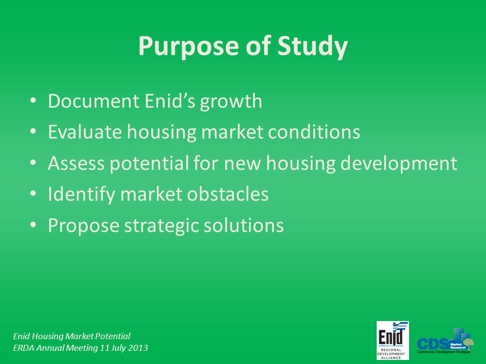 Enid Housing Market Potential ERDA Annual Meeting 11 July 2013 Purpose of Study Document Enids growth Evaluate housing market conditions Assess potential for new housing development Identify market obstacles Propose strategic solutions