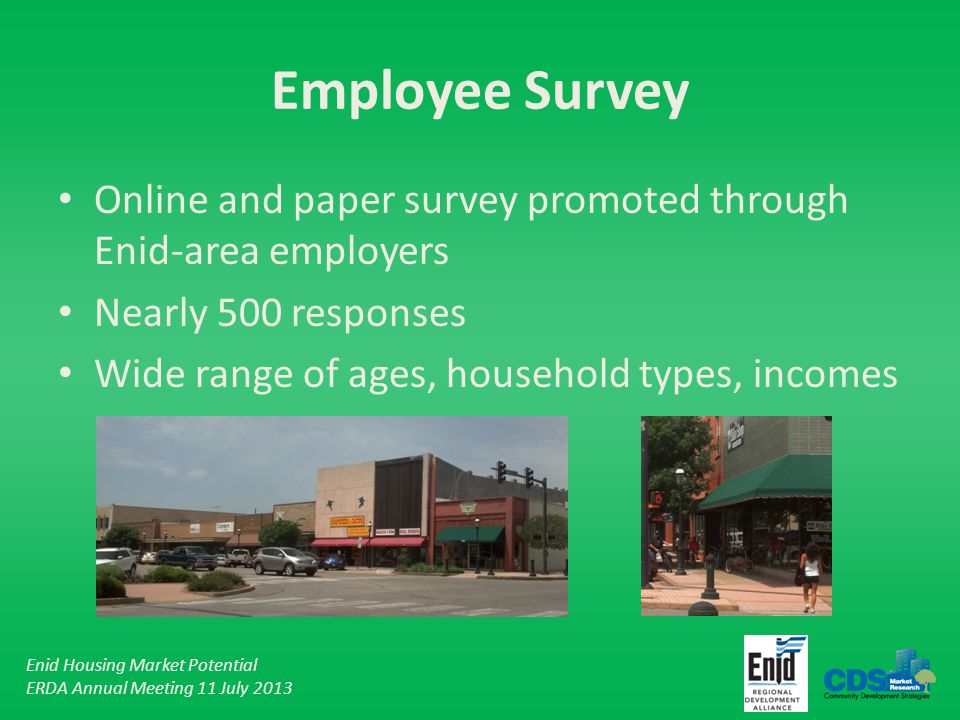 Enid Housing Market Potential ERDA Annual Meeting 11 July 2013 Employee Survey Online and paper survey promoted through Enid-area employers Nearly 500 responses Wide range of ages, household types, incomes