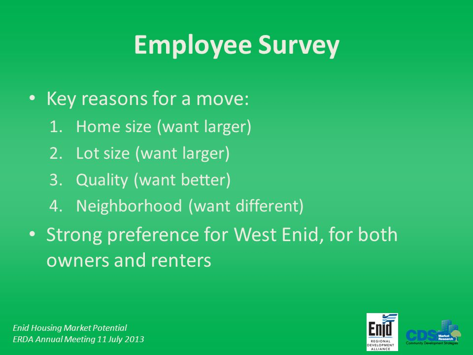 Enid Housing Market Potential ERDA Annual Meeting 11 July 2013 Employee Survey Key reasons for a move: 1.Home size (want larger) 2.Lot size (want larger) 3.Quality (want better) 4.Neighborhood (want different) Strong preference for West Enid, for both owners and renters