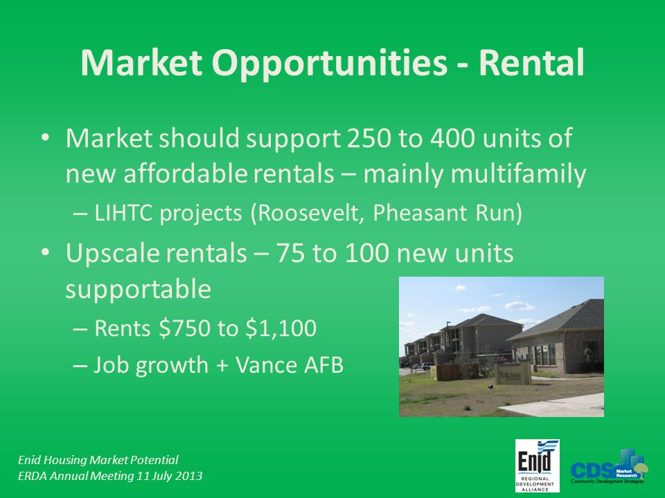 Enid Housing Market Potential ERDA Annual Meeting 11 July 2013 Market Opportunities - Rental Market should support 250 to 400 units of new affordable rentals – mainly multifamily – LIHTC projects (Roosevelt, Pheasant Run) Upscale rentals – 75 to 100 new units supportable – Rents $750 to $1,100 – Job growth + Vance AFB