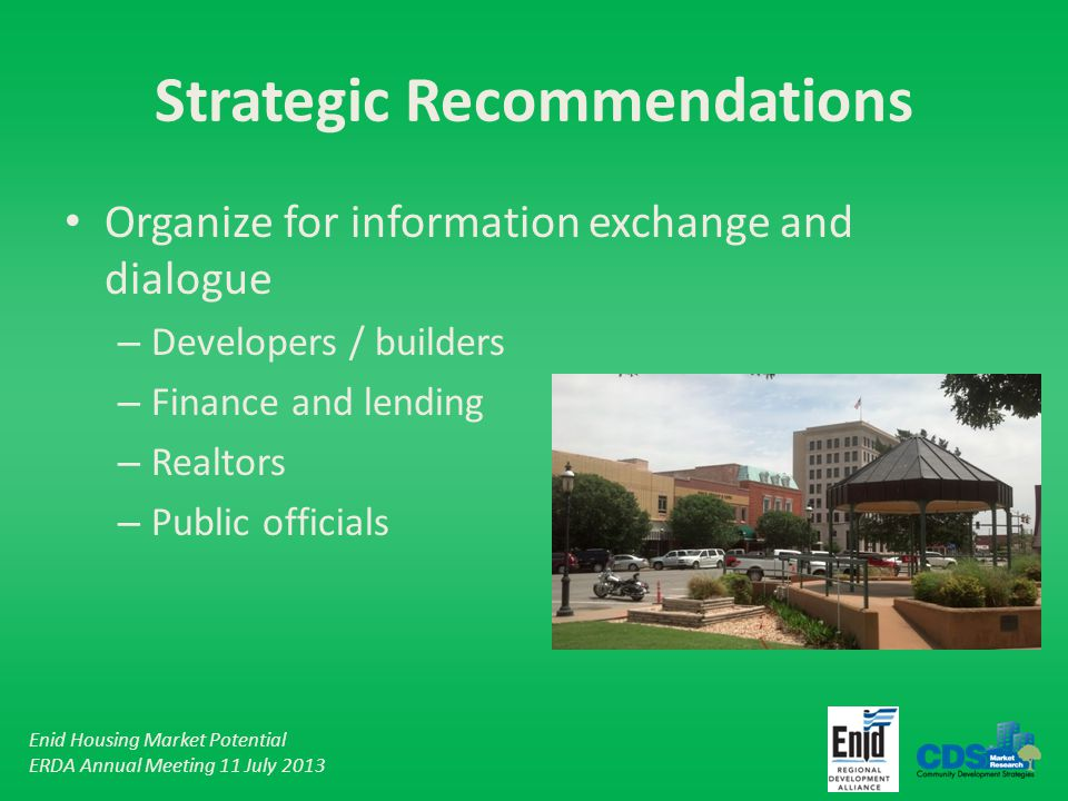 Enid Housing Market Potential ERDA Annual Meeting 11 July 2013 Strategic Recommendations Organize for information exchange and dialogue – Developers / builders – Finance and lending – Realtors – Public officials