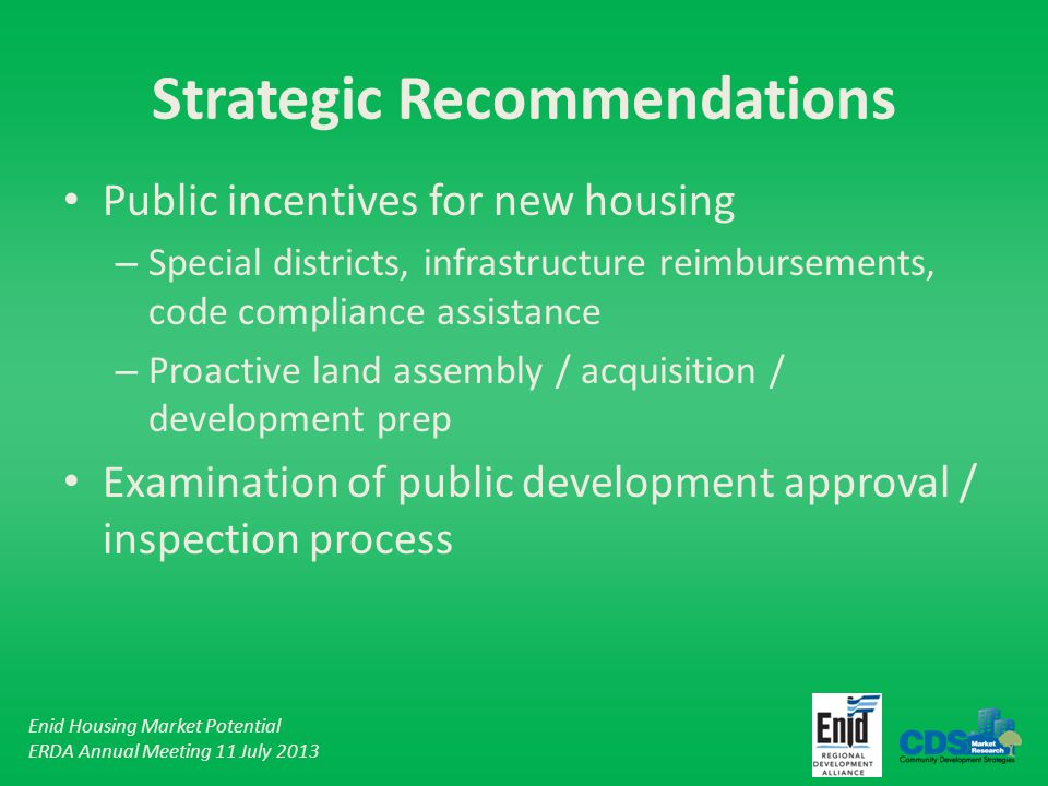 Enid Housing Market Potential ERDA Annual Meeting 11 July 2013 Strategic Recommendations Public incentives for new housing – Special districts, infrastructure reimbursements, code compliance assistance – Proactive land assembly / acquisition / development prep Examination of public development approval / inspection process
