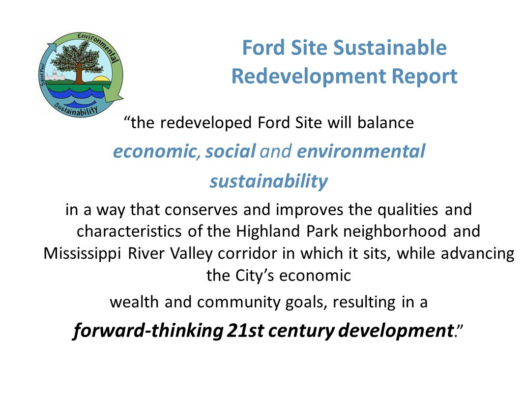 Ford Site Sustainable Redevelopment Report the redeveloped Ford Site will balance economic, social and environmental sustainability in a way that conserves and improves the qualities and characteristics of the Highland Park neighborhood and Mississippi River Valley corridor in which it sits, while advancing the Citys economic wealth and community goals, resulting in a forward-thinking 21st century development.