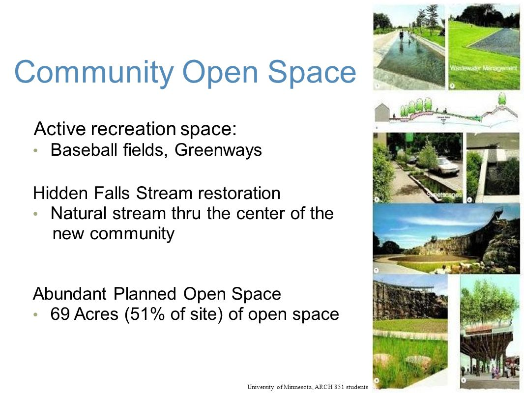 Community Open Space Active recreation space: Baseball fields, Greenways Hidden Falls Stream restoration Natural stream thru the center of the new community Abundant Planned Open Space 69 Acres (51% of site) of open space University of Minnesota, ARCH 851 students