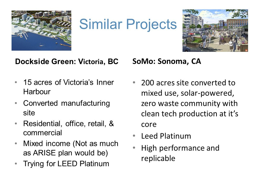 Similar Projects Dockside Green: V ictoria, BC SoMo: Sonoma, CA 15 acres of Victorias Inner Harbour Converted manufacturing site Residential, office, retail, & commercial Mixed income (Not as much as ARISE plan would be) Trying for LEED Platinum 200 acres site converted to mixed use, solar-powered, zero waste community with clean tech production at its core Leed Platinum High performance and replicable