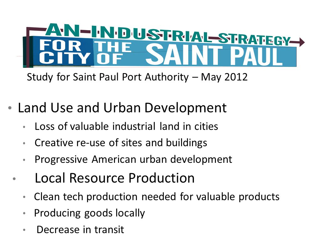 Study for Saint Paul Port Authority – May 2012 Land Use and Urban Development Loss of valuable industrial land in cities Creative re-use of sites and buildings Progressive American urban development Local Resource Production Clean tech production needed for valuable products Producing goods locally Decrease in transit