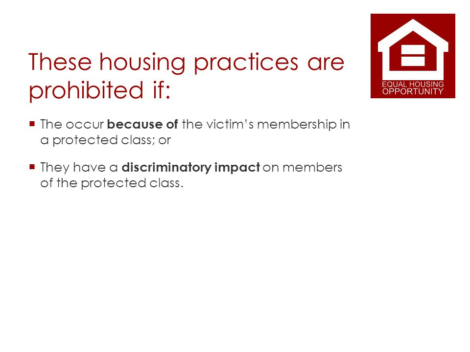 These housing practices are prohibited if: The occur because of the victims membership in a protected class; or They have a discriminatory impact on members of the protected class.