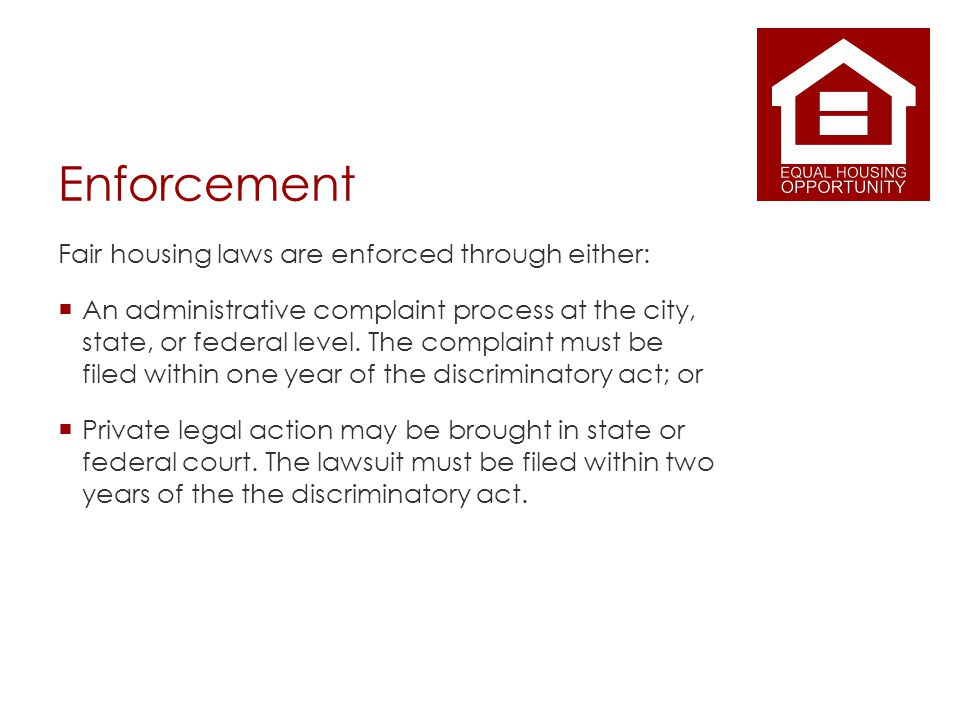 Enforcement Fair housing laws are enforced through either: An administrative complaint process at the city, state, or federal level.