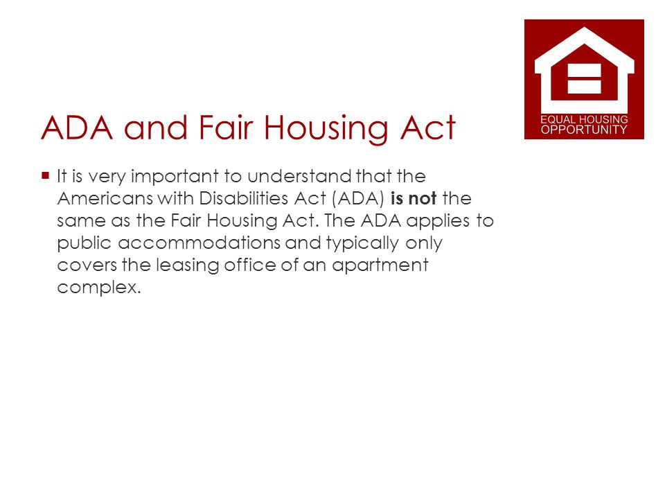 ADA and Fair Housing Act It is very important to understand that the Americans with Disabilities Act (ADA) is not the same as the Fair Housing Act.