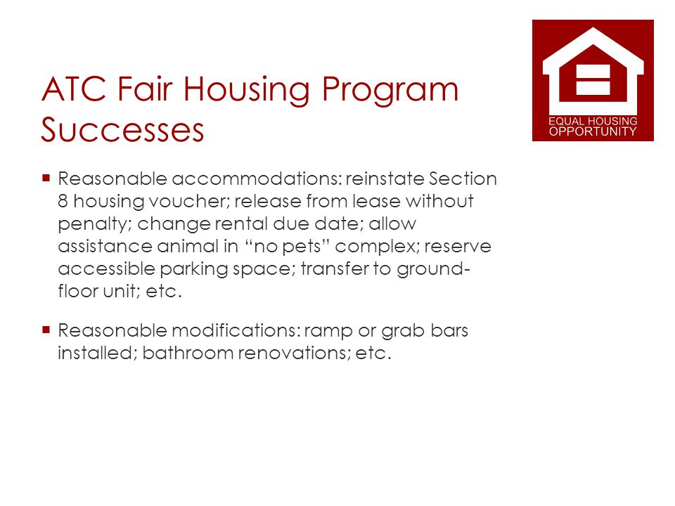 ATC Fair Housing Program Successes Reasonable accommodations: reinstate Section 8 housing voucher; release from lease without penalty; change rental due date; allow assistance animal in no pets complex; reserve accessible parking space; transfer to ground- floor unit; etc.