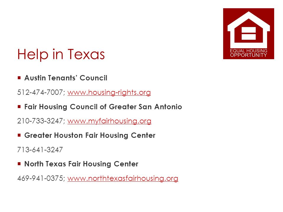 Help in Texas Austin Tenants Council 512-474-7007; www.housing-rights.orgwww.housing-rights.org Fair Housing Council of Greater San Antonio 210-733-3247; www.myfairhousing.orgwww.myfairhousing.org Greater Houston Fair Housing Center 713-641-3247 North Texas Fair Housing Center 469-941-0375; www.northtexasfairhousing.orgwww.northtexasfairhousing.org