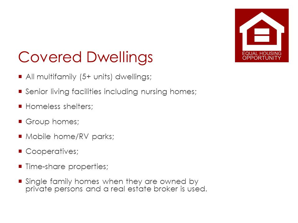 Covered Dwellings All multifamily (5+ units) dwellings; Senior living facilities including nursing homes; Homeless shelters; Group homes; Mobile home/RV parks; Cooperatives; Time-share properties; Single family homes when they are owned by private persons and a real estate broker is used.