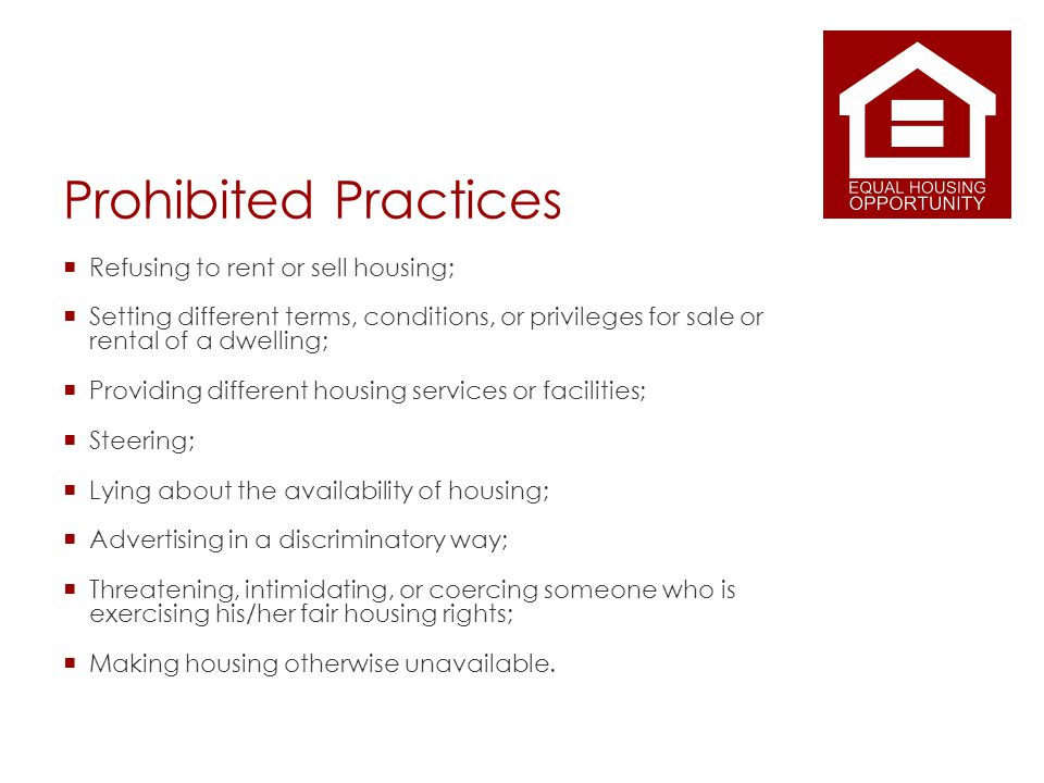 Prohibited Practices Refusing to rent or sell housing; Setting different terms, conditions, or privileges for sale or rental of a dwelling; Providing different housing services or facilities; Steering; Lying about the availability of housing; Advertising in a discriminatory way; Threatening, intimidating, or coercing someone who is exercising his/her fair housing rights; Making housing otherwise unavailable.