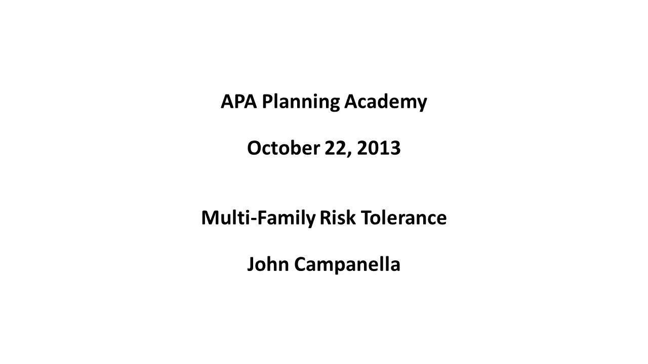 APA Planning Academy October 22, 2013 Multi-Family Risk Tolerance John Campanella