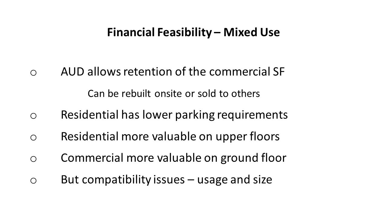 Financial Feasibility – Mixed Use o AUD allows retention of the commercial SF Can be rebuilt onsite or sold to others o Residential has lower parking requirements o Residential more valuable on upper floors o Commercial more valuable on ground floor o But compatibility issues – usage and size