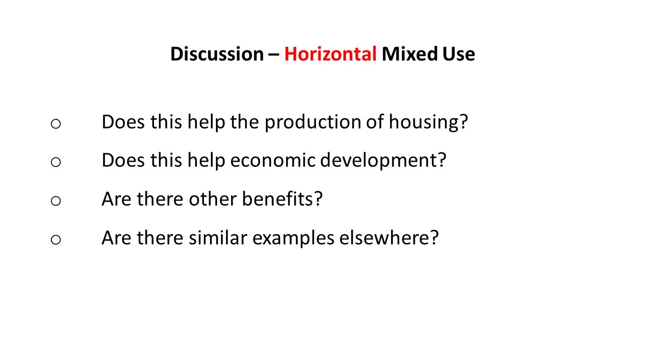 Discussion – Horizontal Mixed Use o Does this help the production of housing.