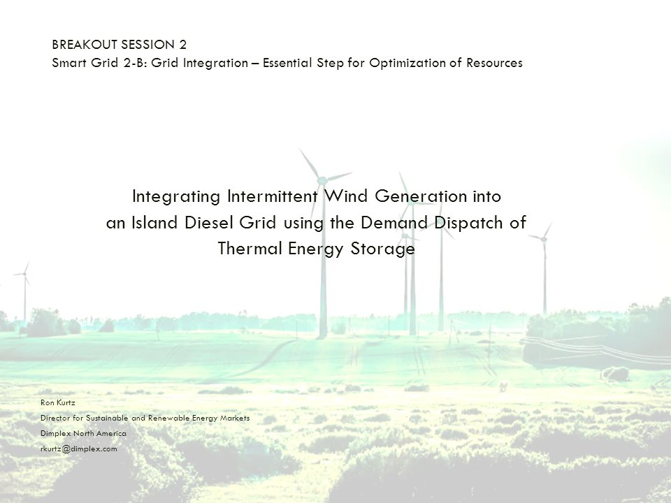 BREAKOUT SESSION 2 Smart Grid 2-B: Grid Integration – Essential Step for Optimization of Resources Integrating Intermittent Wind Generation into an Island Diesel Grid using the Demand Dispatch of Thermal Energy Storage Ron Kurtz Director for Sustainable and Renewable Energy Markets Dimplex North America rkurtz@dimplex.com