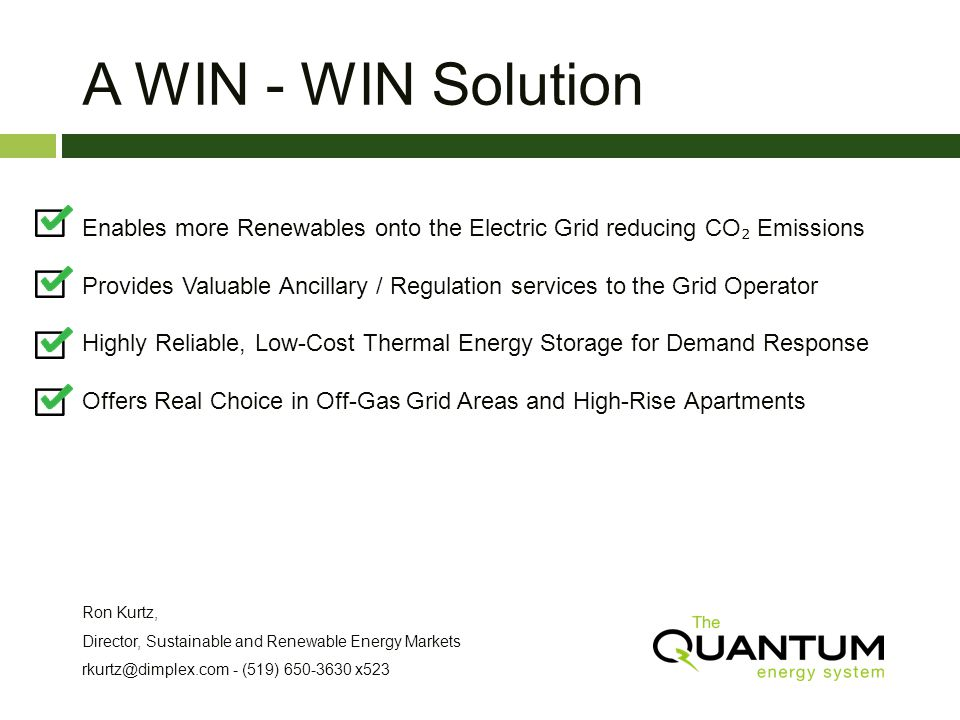 A WIN - WIN Solution Enables more Renewables onto the Electric Grid reducing CO Emissions Provides Valuable Ancillary / Regulation services to the Grid Operator Highly Reliable, Low-Cost Thermal Energy Storage for Demand Response Offers Real Choice in Off-Gas Grid Areas and High-Rise Apartments Ron Kurtz, Director, Sustainable and Renewable Energy Markets rkurtz@dimplex.com - (519) 650-3630 x523