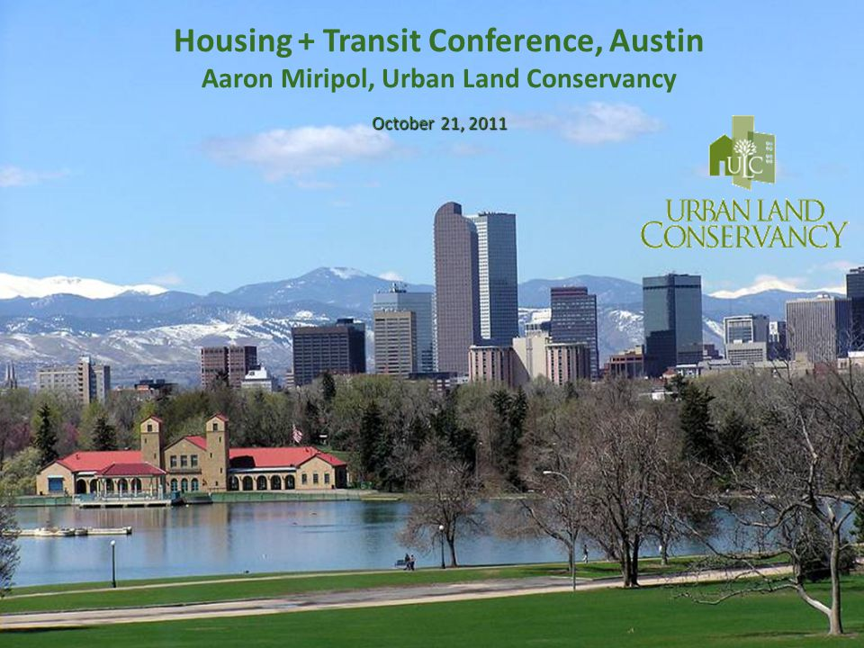 October 21, 2011 Housing + Transit Conference, Austin Aaron Miripol, Urban Land Conservancy October 21, 2011