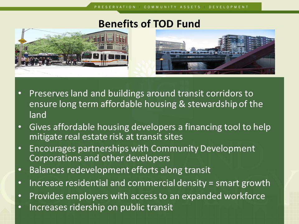 Benefits of TOD Fund Preserves land and buildings around transit corridors to ensure long term affordable housing & stewardship of the land Gives affordable housing developers a financing tool to help mitigate real estate risk at transit sites Encourages partnerships with Community Development Corporations and other developers Balances redevelopment efforts along transit Increase residential and commercial density = smart growth Provides employers with access to an expanded workforce Increases ridership on public transit