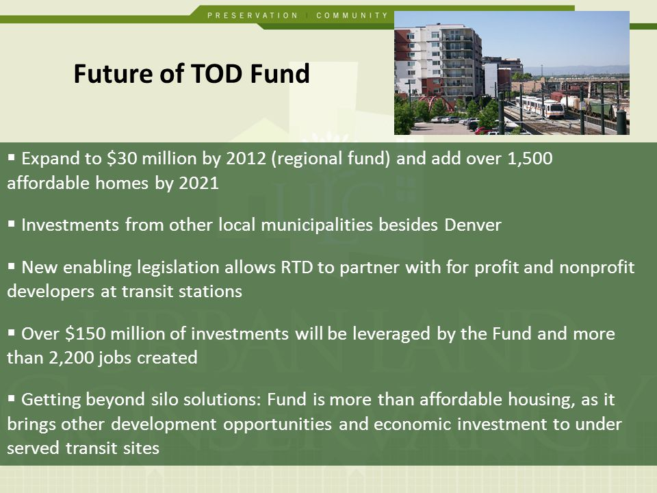 Future of TOD Fund Expand to $30 million by 2012 (regional fund) and add over 1,500 affordable homes by 2021 Investments from other local municipalities besides Denver New enabling legislation allows RTD to partner with for profit and nonprofit developers at transit stations Over $150 million of investments will be leveraged by the Fund and more than 2,200 jobs created Getting beyond silo solutions: Fund is more than affordable housing, as it brings other development opportunities and economic investment to under served transit sites