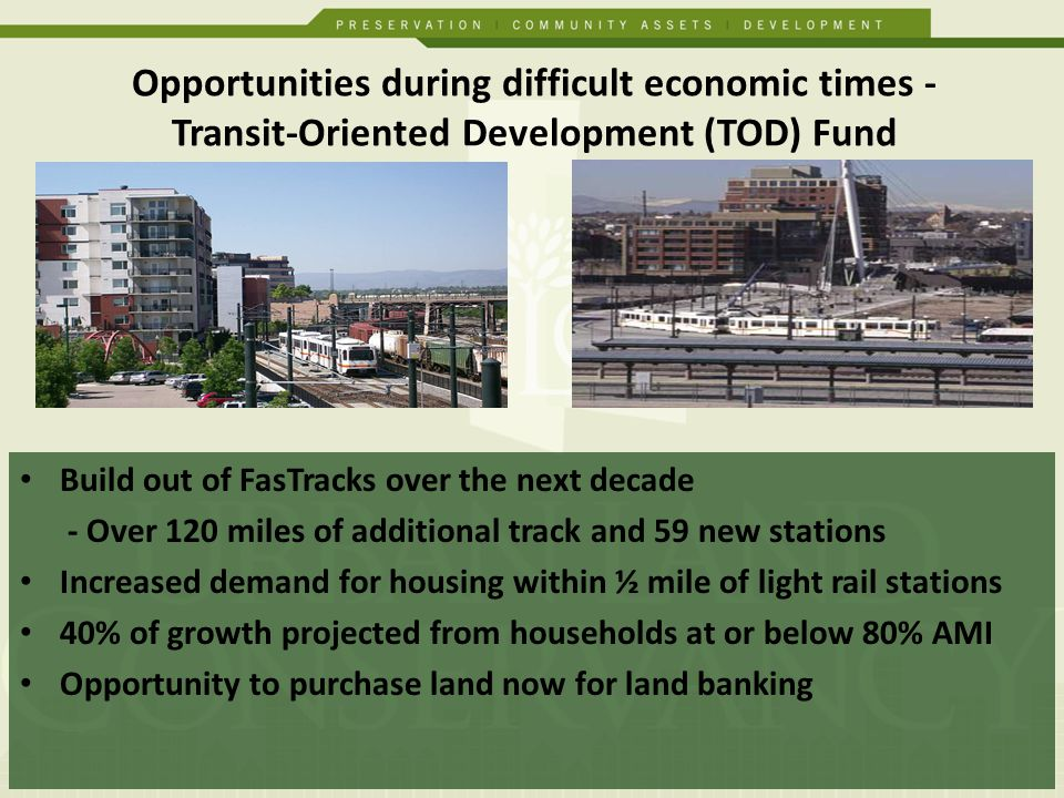 Build out of FasTracks over the next decade - Over 120 miles of additional track and 59 new stations Increased demand for housing within ½ mile of light rail stations 40% of growth projected from households at or below 80% AMI Opportunity to purchase land now for land banking Opportunities during difficult economic times - Transit-Oriented Development (TOD) Fund