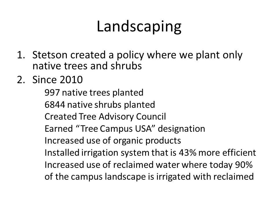Landscaping 1.Stetson created a policy where we plant only native trees and shrubs 2.Since 2010 997 native trees planted 6844 native shrubs planted Created Tree Advisory Council Earned Tree Campus USA designation Increased use of organic products Installed irrigation system that is 43% more efficient Increased use of reclaimed water where today 90% of the campus landscape is irrigated with reclaimed