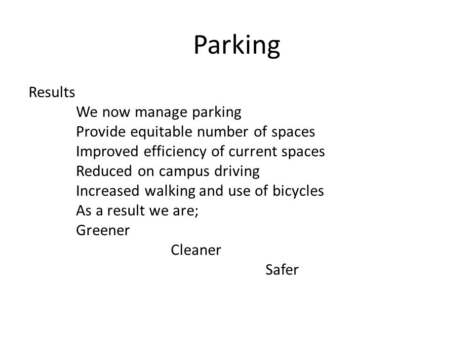 Parking Results We now manage parking Provide equitable number of spaces Improved efficiency of current spaces Reduced on campus driving Increased walking and use of bicycles As a result we are; Greener Cleaner Safer