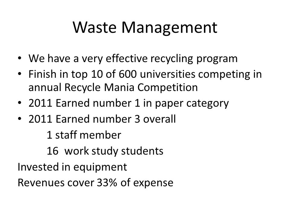 Waste Management We have a very effective recycling program Finish in top 10 of 600 universities competing in annual Recycle Mania Competition 2011 Earned number 1 in paper category 2011 Earned number 3 overall 1 staff member 16 work study students Invested in equipment Revenues cover 33% of expense