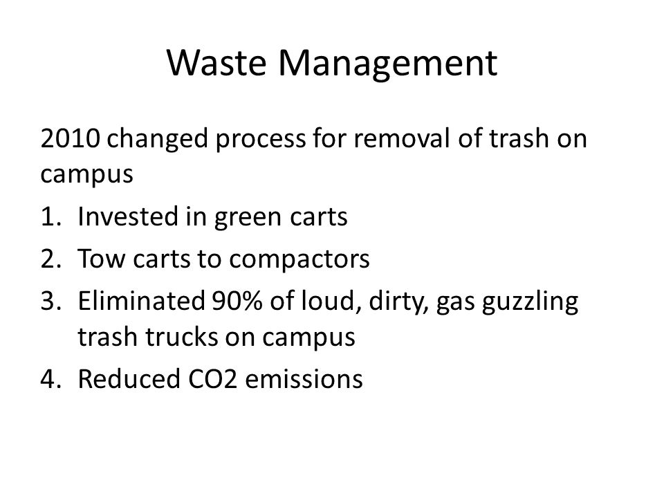 Waste Management 2010 changed process for removal of trash on campus 1.Invested in green carts 2.Tow carts to compactors 3.Eliminated 90% of loud, dirty, gas guzzling trash trucks on campus 4.Reduced CO2 emissions
