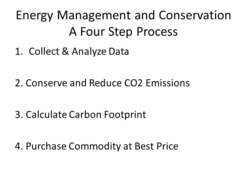 Energy Management and Conservation A Four Step Process 1.Collect & Analyze Data 2.