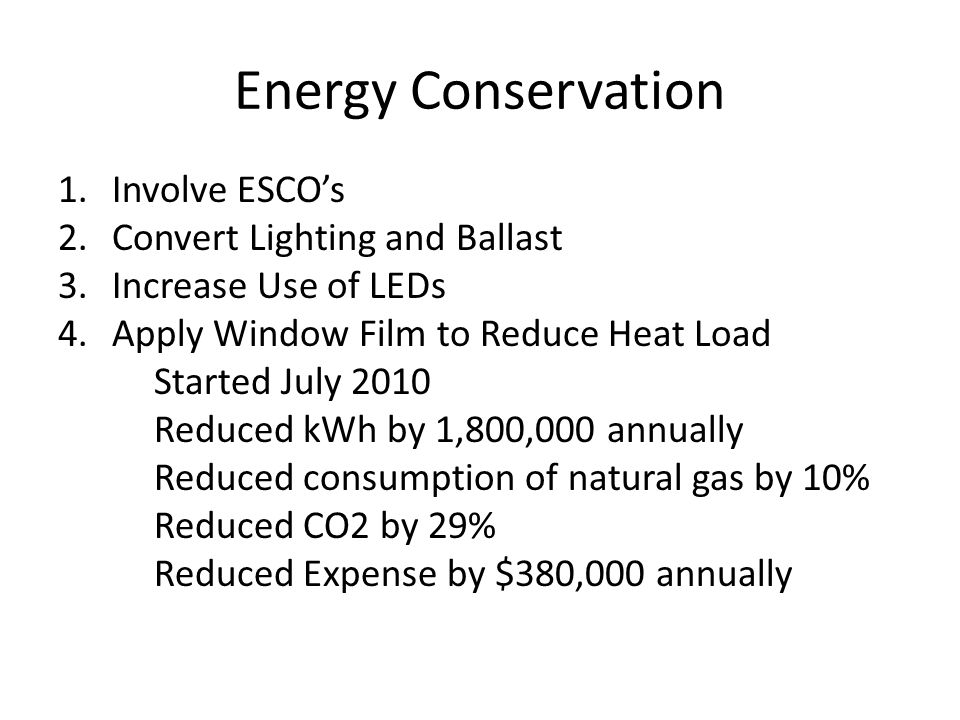 Energy Conservation 1.Involve ESCOs 2.Convert Lighting and Ballast 3.Increase Use of LEDs 4.Apply Window Film to Reduce Heat Load Started July 2010 Reduced kWh by 1,800,000 annually Reduced consumption of natural gas by 10% Reduced CO2 by 29% Reduced Expense by $380,000 annually