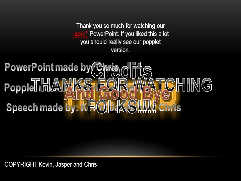 Thank you so much for watching our epic PowerPoint.
