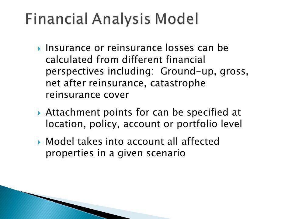 Insurance or reinsurance losses can be calculated from different financial perspectives including: Ground-up, gross, net after reinsurance, catastrophe reinsurance cover Attachment points for can be specified at location, policy, account or portfolio level Model takes into account all affected properties in a given scenario