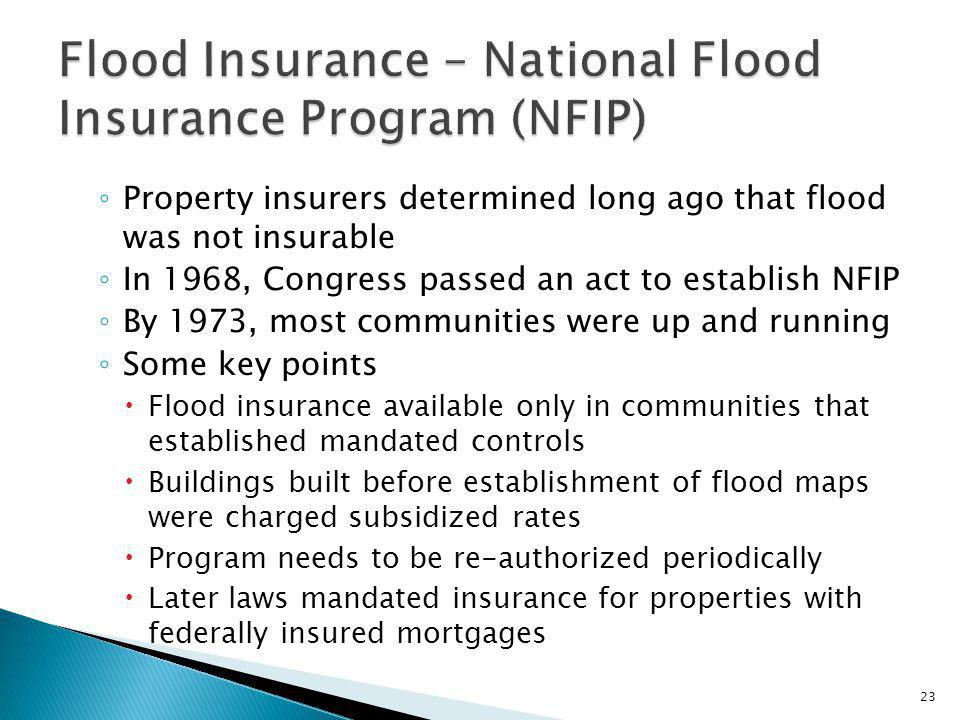 Property insurers determined long ago that flood was not insurable In 1968, Congress passed an act to establish NFIP By 1973, most communities were up and running Some key points Flood insurance available only in communities that established mandated controls Buildings built before establishment of flood maps were charged subsidized rates Program needs to be re-authorized periodically Later laws mandated insurance for properties with federally insured mortgages 23