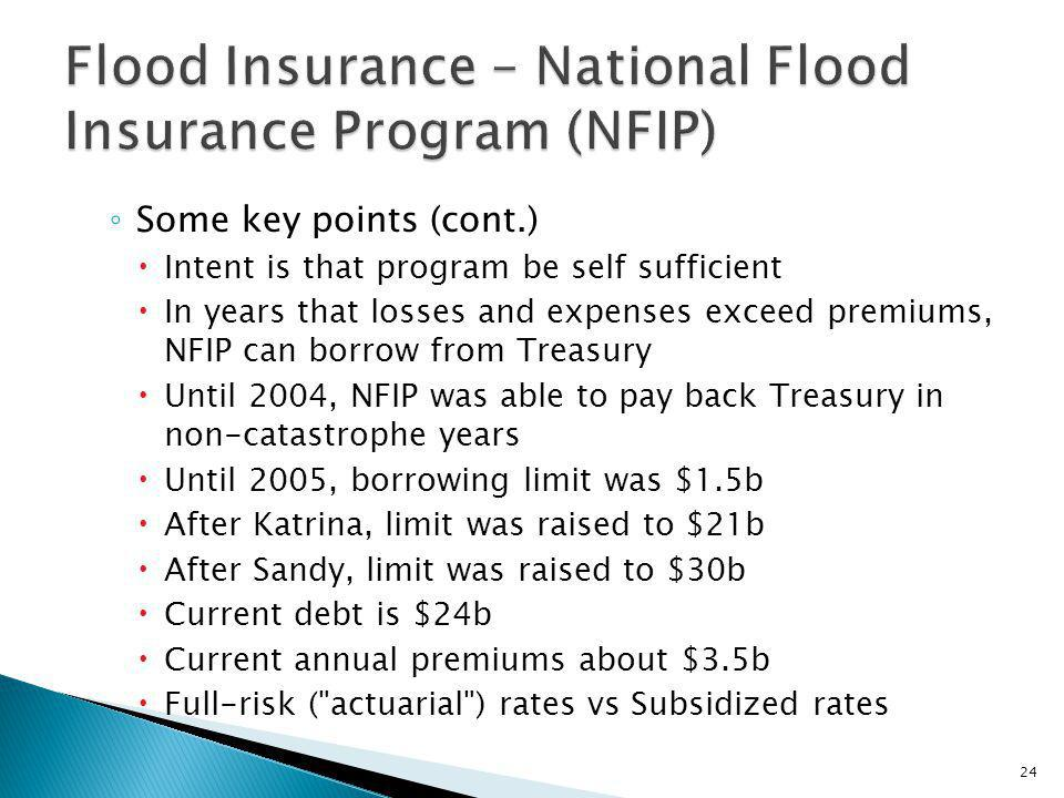 Some key points (cont.) Intent is that program be self sufficient In years that losses and expenses exceed premiums, NFIP can borrow from Treasury Until 2004, NFIP was able to pay back Treasury in non-catastrophe years Until 2005, borrowing limit was $1.5b After Katrina, limit was raised to $21b After Sandy, limit was raised to $30b Current debt is $24b Current annual premiums about $3.5b Full-risk ( actuarial ) rates vs Subsidized rates 24