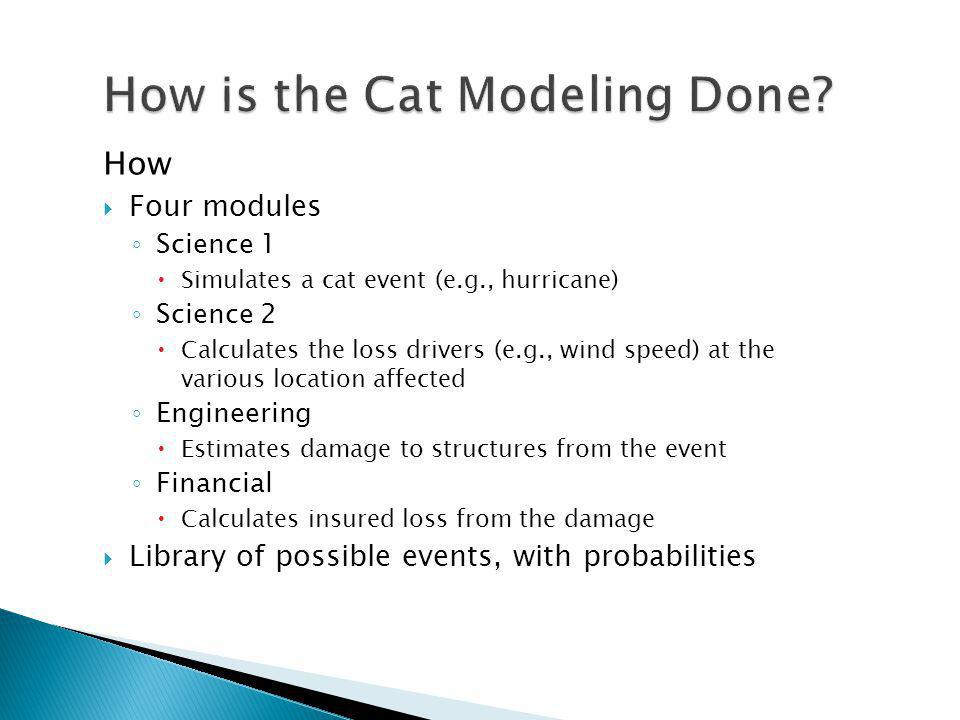 How Four modules Science 1 Simulates a cat event (e.g., hurricane) Science 2 Calculates the loss drivers (e.g., wind speed) at the various location affected Engineering Estimates damage to structures from the event Financial Calculates insured loss from the damage Library of possible events, with probabilities