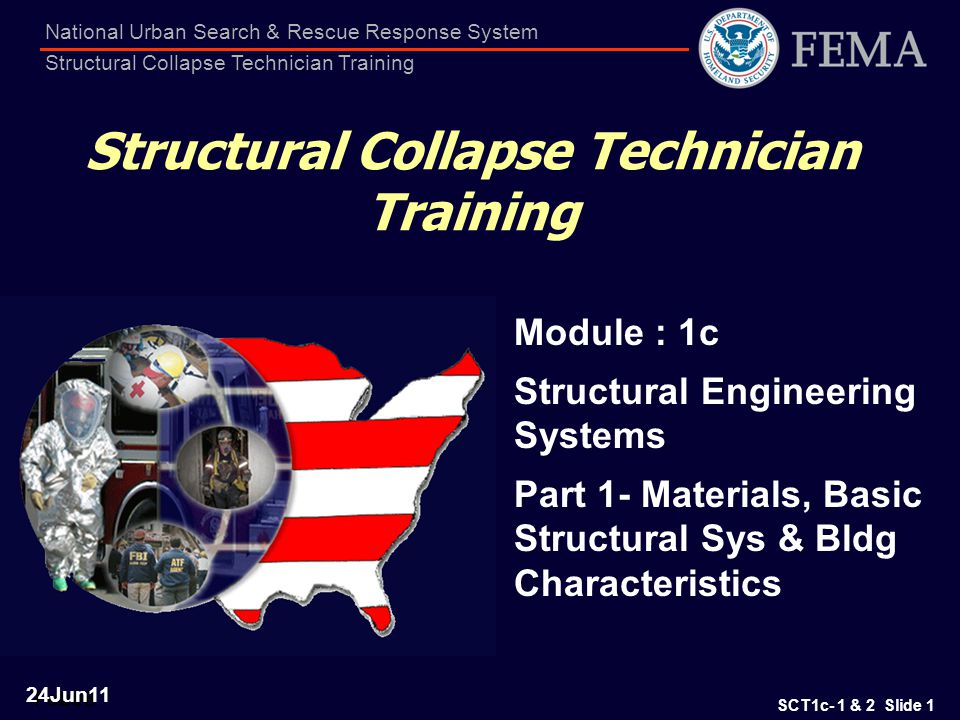 SCT1c- 1 & 2 Slide 2 National Urban Search & Rescue Response System Structural Collapse Technician Training Terminal Objectives The Student shall understand the essential materials and components of structures, and how they behave when subjected to normal and extreme loading The Student will understand how Building are classified by Engineers and what are their Common Characteristics