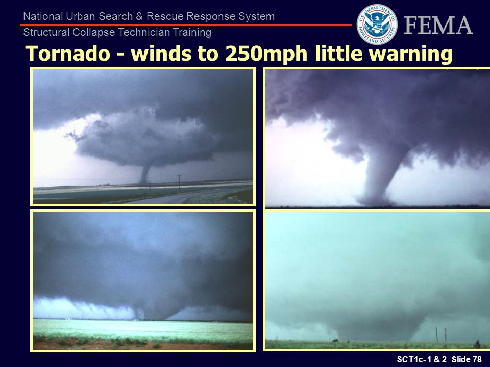 SCT1c- 1 & 2 Slide 78 National Urban Search & Rescue Response System Structural Collapse Technician Training Tornado - winds to 250mph little warning
