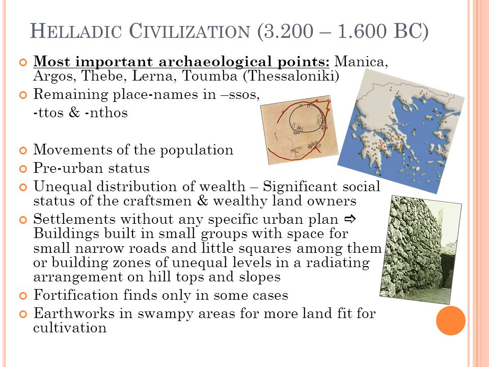 H ELLADIC C IVILIZATION (3.200 – 1.600 BC) Most important archaeological points: Manica, Argos, Thebe, Lerna, Toumba (Thessaloniki) Remaining place-names in –ssos, -ttos & -nthos Movements of the population Pre-urban status Unequal distribution of wealth – Significant social status of the craftsmen & wealthy land owners Settlements without any specific urban plan Buildings built in small groups with space for small narrow roads and little squares among them or building zones of unequal levels in a radiating arrangement on hill tops and slopes Fortification finds only in some cases Earthworks in swampy areas for more land fit for cultivation