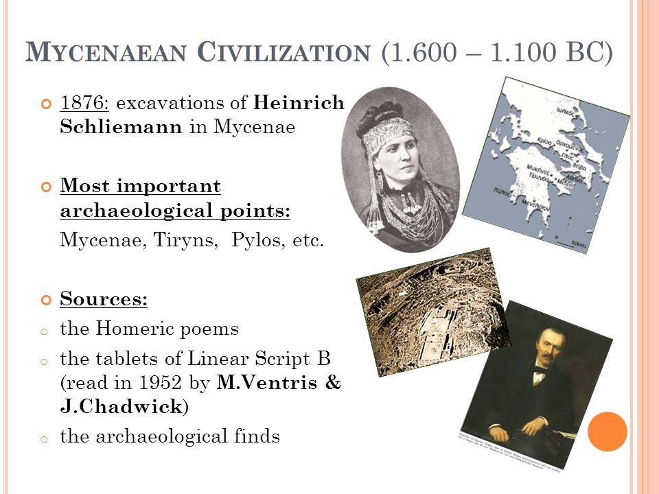 M YCENAEAN C IVILIZATION (1.600 – 1.100 BC) 1876: excavations of Heinrich Schliemann in Mycenae Most important archaeological points: Mycenae, Tiryns, Pylos, etc.