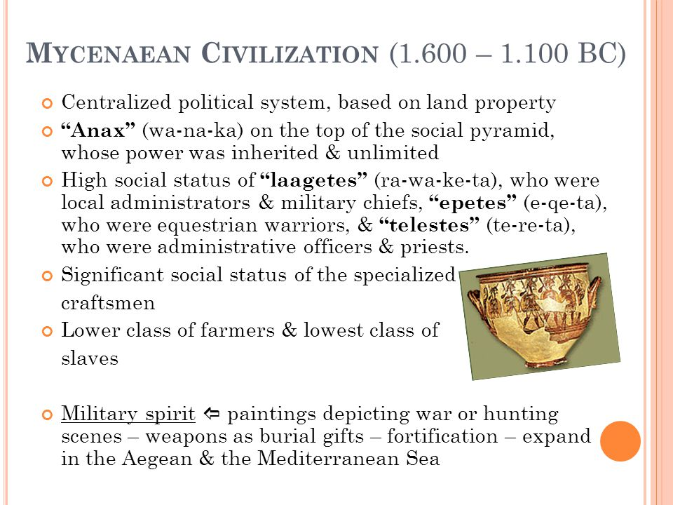 M YCENAEAN C IVILIZATION (1.600 – 1.100 BC) Centralized political system, based on land property Anax (wa-na-ka) on the top of the social pyramid, whose power was inherited & unlimited High social status of laagetes (ra-wa-ke-ta), who were local administrators & military chiefs, epetes (e-qe-ta), who were equestrian warriors, & telestes (te-re-ta), who were administrative officers & priests.